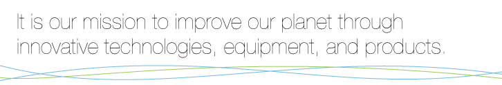 It is our mission to improve our planet through innovative technologies, equipment, and products.